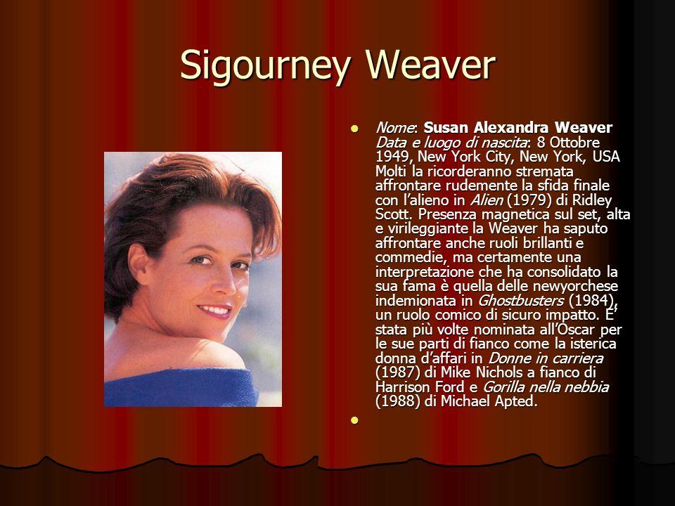 Sigourney Weaver Nome: Susan Alexandra Weaver Data e luogo di nascita: 8 Ottobre 1949, New York City, New York, USA Molti la ricorderanno stremata aff