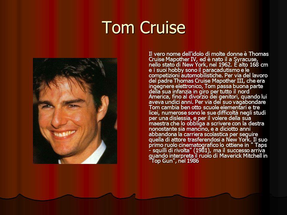 Tom Cruise Il vero nome dell'idolo di molte donne è Thomas Cruise Mapother IV, ed è nato il a Syracuse, nello stato di New York, nel 1962. È alto 168
