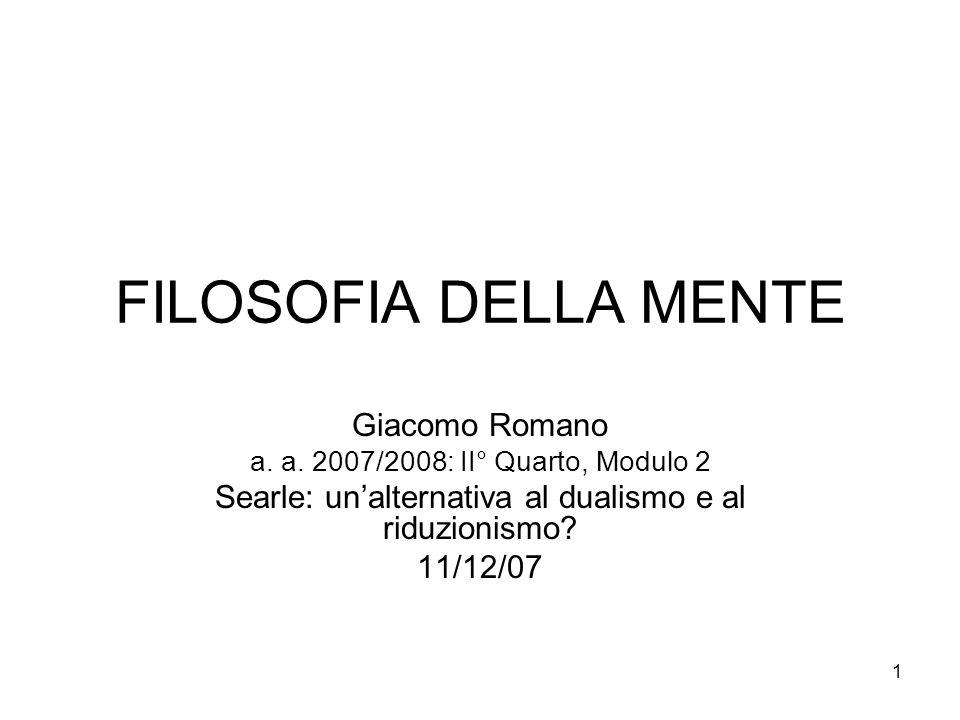 1 FILOSOFIA DELLA MENTE Giacomo Romano a. a. 2007/2008: II° Quarto, Modulo 2 Searle: unalternativa al dualismo e al riduzionismo? 11/12/07