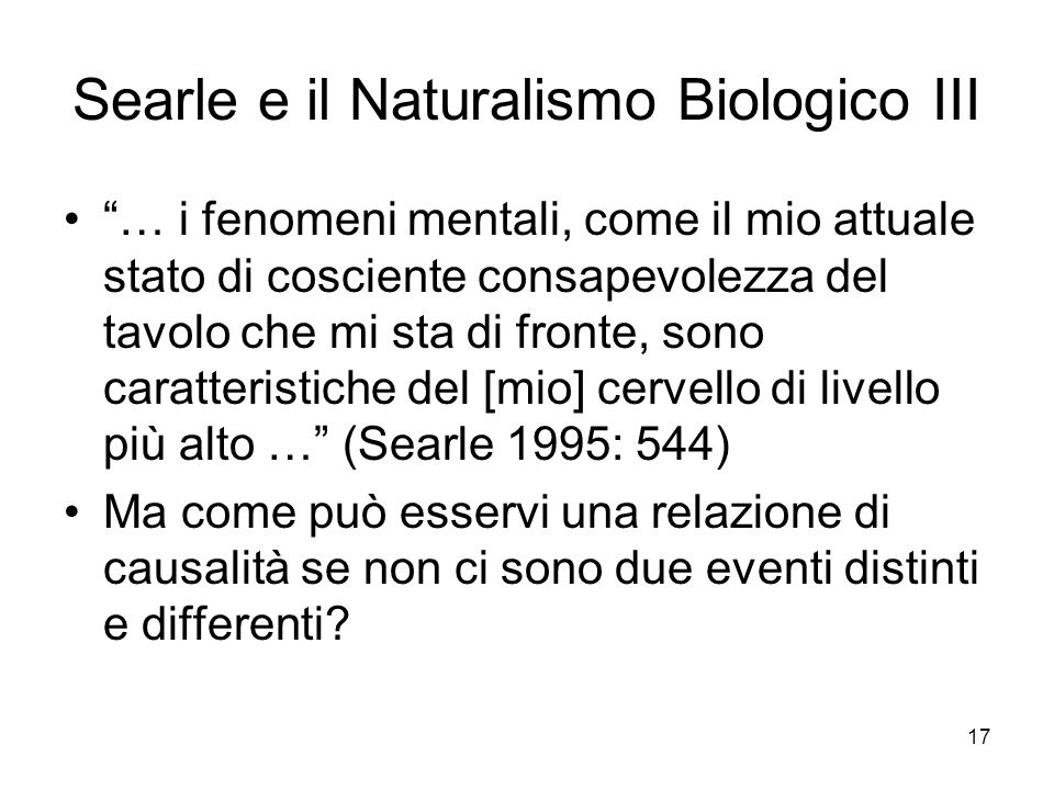 17 Searle e il Naturalismo Biologico III … i fenomeni mentali, come il mio attuale stato di cosciente consapevolezza del tavolo che mi sta di fronte,