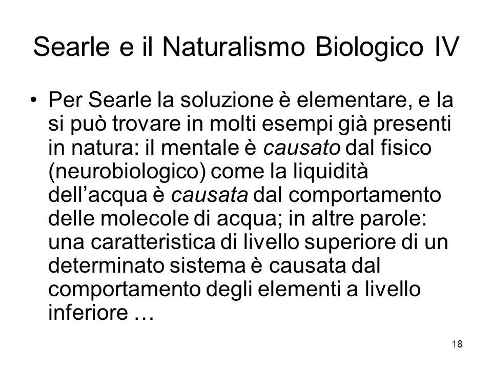 18 Searle e il Naturalismo Biologico IV Per Searle la soluzione è elementare, e la si può trovare in molti esempi già presenti in natura: il mentale è
