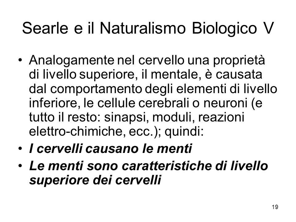 19 Searle e il Naturalismo Biologico V Analogamente nel cervello una proprietà di livello superiore, il mentale, è causata dal comportamento degli ele