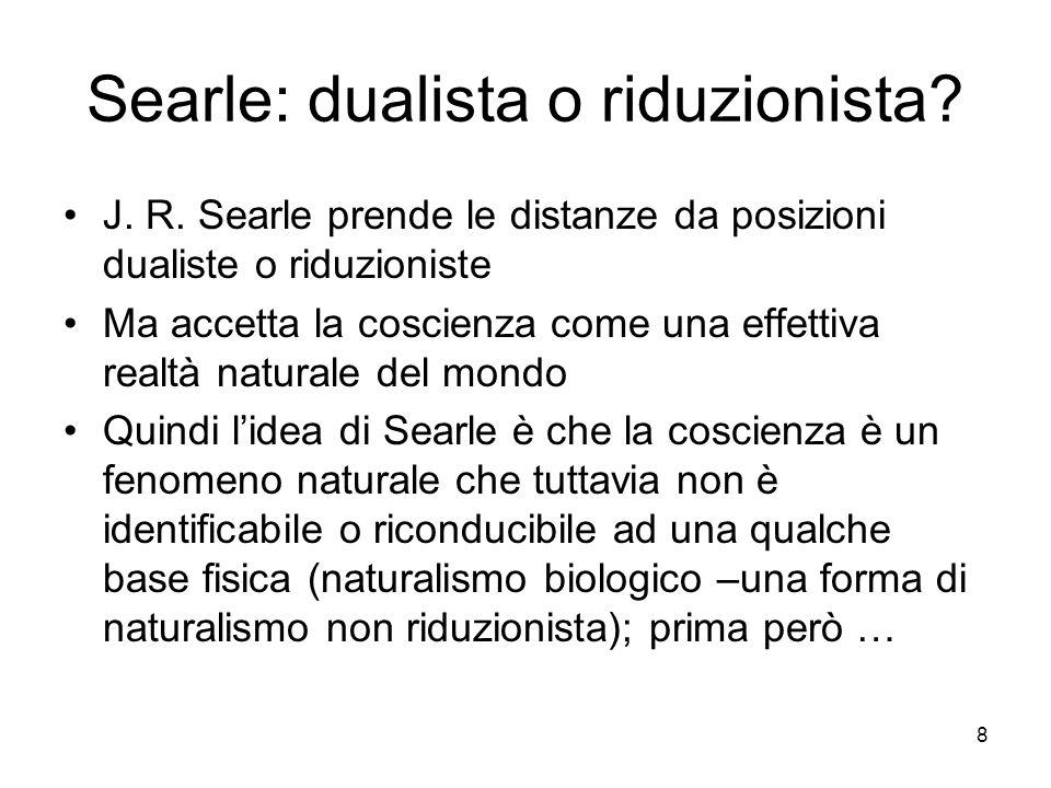 8 Searle: dualista o riduzionista? J. R. Searle prende le distanze da posizioni dualiste o riduzioniste Ma accetta la coscienza come una effettiva rea
