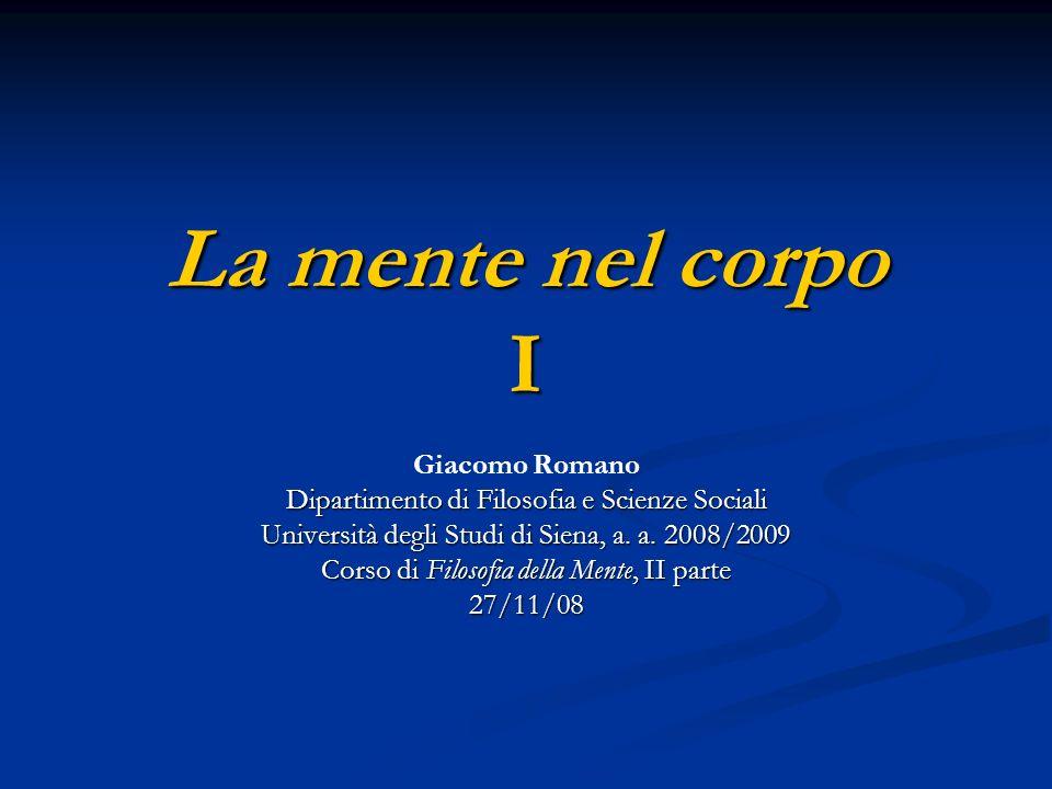 La mente nel corpo I Giacomo Romano Dipartimento di Filosofia e Scienze Sociali Università degli Studi di Siena, a. a. 2008/2009 Corso di Filosofia de
