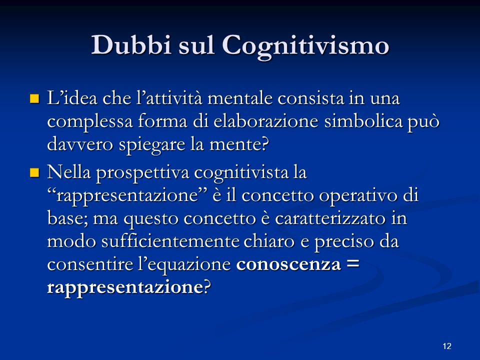 12 Dubbi sul Cognitivismo Lidea che lattività mentale consista in una complessa forma di elaborazione simbolica può davvero spiegare la mente? Lidea c