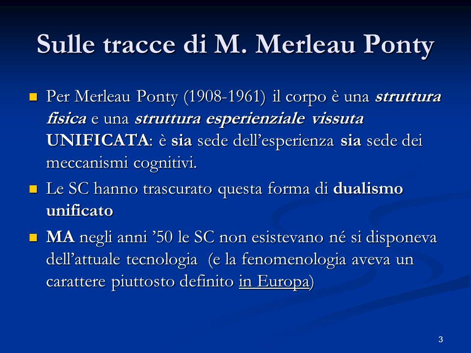 3 Sulle tracce di M. Merleau Ponty Per Merleau Ponty (1908-1961) il corpo è una struttura fisica e una struttura esperienziale vissuta UNIFICATA: è si