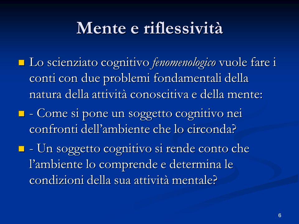 6 Mente e riflessività Lo scienziato cognitivo fenomenologico vuole fare i conti con due problemi fondamentali della natura della attività conoscitiva
