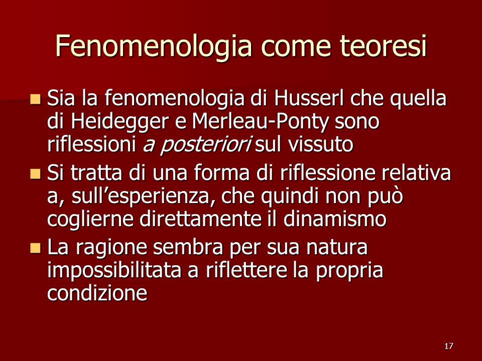 17 Fenomenologia come teoresi Sia la fenomenologia di Husserl che quella di Heidegger e Merleau-Ponty sono riflessioni a posteriori sul vissuto Sia la