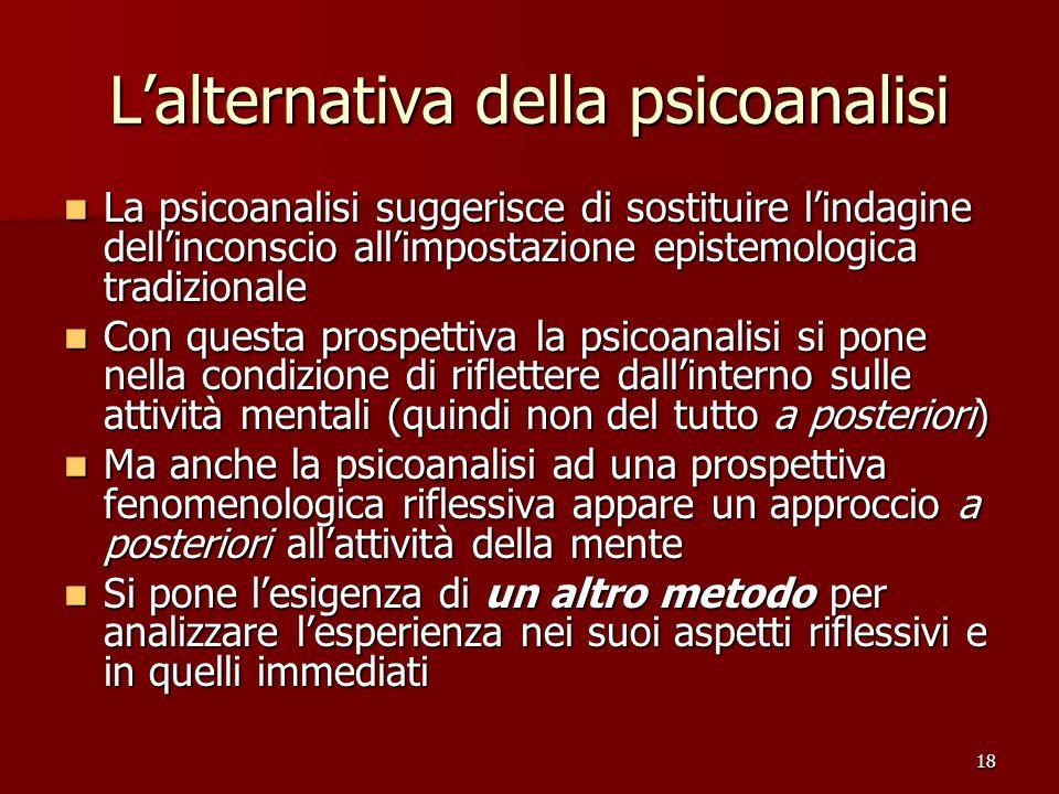 18 Lalternativa della psicoanalisi La psicoanalisi suggerisce di sostituire lindagine dellinconscio allimpostazione epistemologica tradizionale La psi
