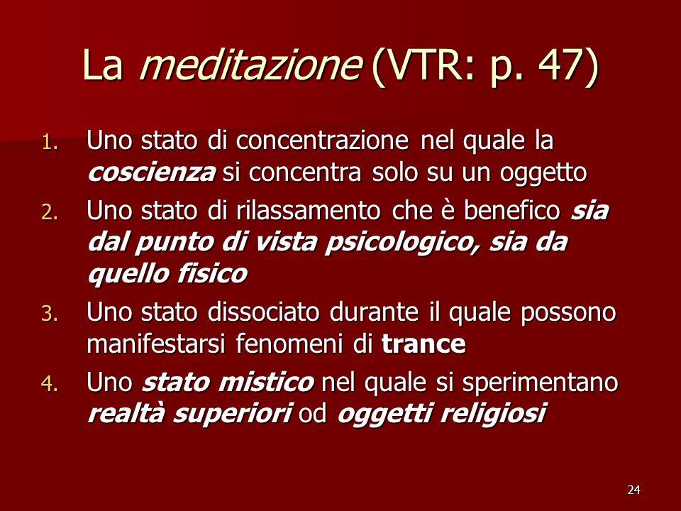 24 La meditazione (VTR: p. 47) 1. Uno stato di concentrazione nel quale la coscienza si concentra solo su un oggetto 2. Uno stato di rilassamento che