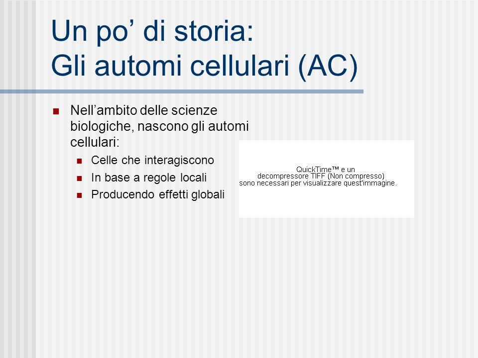 Un po di storia: Gli automi cellulari (AC) Nellambito delle scienze biologiche, nascono gli automi cellulari: Celle che interagiscono In base a regole locali Producendo effetti globali