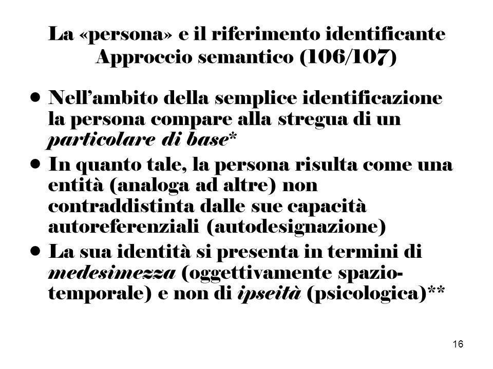 16 La «persona» e il riferimento identificante Approccio semantico (106/107) Nellambito della semplice identificazione la persona compare alla stregua di un particolare di base* In quanto tale, la persona risulta come una entità (analoga ad altre) non contraddistinta dalle sue capacità autoreferenziali (autodesignazione) La sua identità si presenta in termini di medesimezza (oggettivamente spazio- temporale) e non di ipseità (psicologica)**