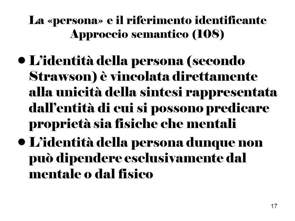 17 La «persona» e il riferimento identificante Approccio semantico (108) Lidentità della persona (secondo Strawson) è vincolata direttamente alla unicità della sintesi rappresentata dallentità di cui si possono predicare proprietà sia fisiche che mentali Lidentità della persona dunque non può dipendere esclusivamente dal mentale o dal fisico