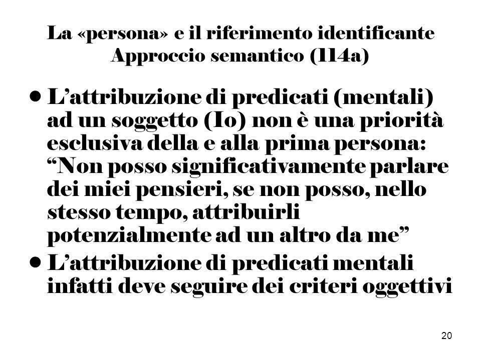 20 La «persona» e il riferimento identificante Approccio semantico (114a) Lattribuzione di predicati (mentali) ad un soggetto (Io) non è una priorità esclusiva della e alla prima persona: Non posso significativamente parlare dei miei pensieri, se non posso, nello stesso tempo, attribuirli potenzialmente ad un altro da me Lattribuzione di predicati mentali infatti deve seguire dei criteri oggettivi
