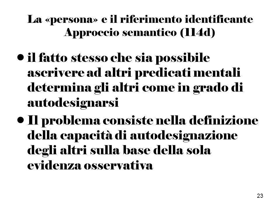 23 La «persona» e il riferimento identificante Approccio semantico (114d) il fatto stesso che sia possibile ascrivere ad altri predicati mentali determina gli altri come in grado di autodesignarsi Il problema consiste nella definizione della capacità di autodesignazione degli altri sulla base della sola evidenza osservativa