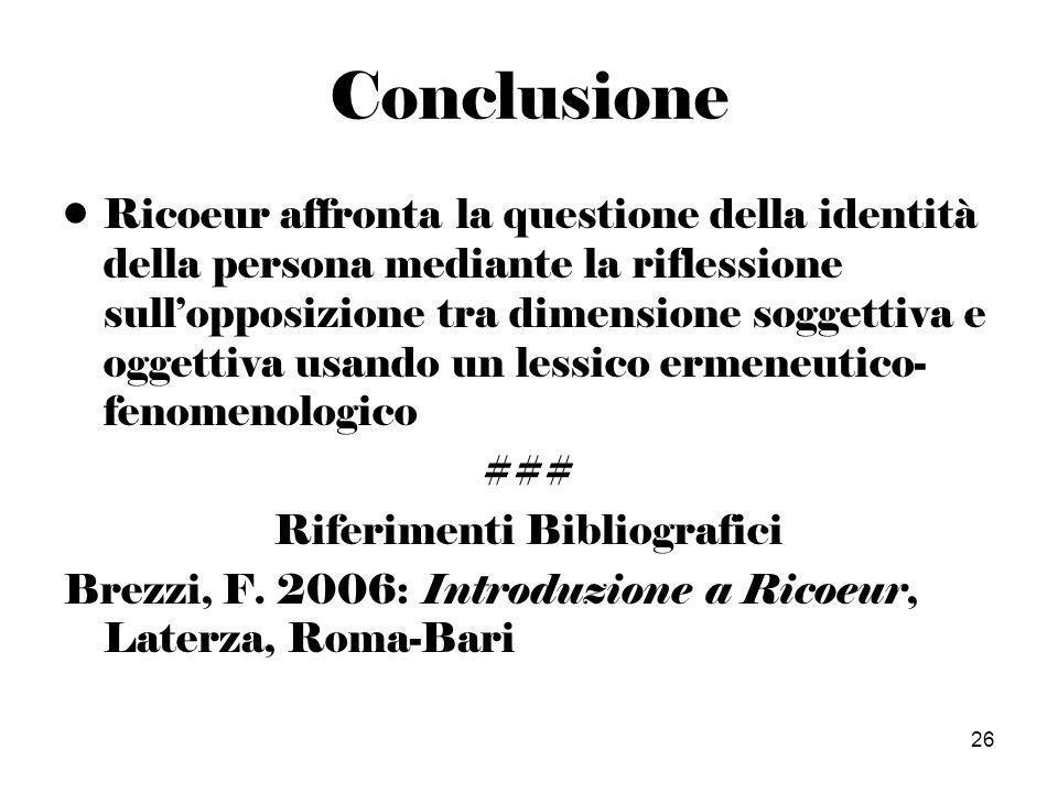 26 Conclusione Ricoeur affronta la questione della identità della persona mediante la riflessione sullopposizione tra dimensione soggettiva e oggettiva usando un lessico ermeneutico- fenomenologico ### Riferimenti Bibliografici Brezzi, F.