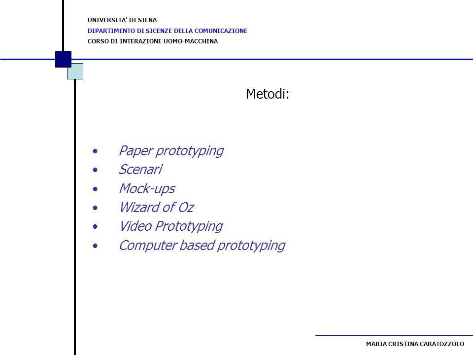 UNIVERSITA DI SIENA DIPARTIMENTO DI SICENZE DELLA COMUNICAZIONE CORSO DI INTERAZIONE UOMO-MACCHINA MARIA CRISTINA CARATOZZOLO Paper Prototyping E un metodo veloce ed economico Permette di testare precocemente più proposte di design Gli utenti sono molto più propensi a criticare e commentare un prototipo cartaceo Favorisce lemergere di nuove idee creative E adatto anche per testare siti web (video)video)