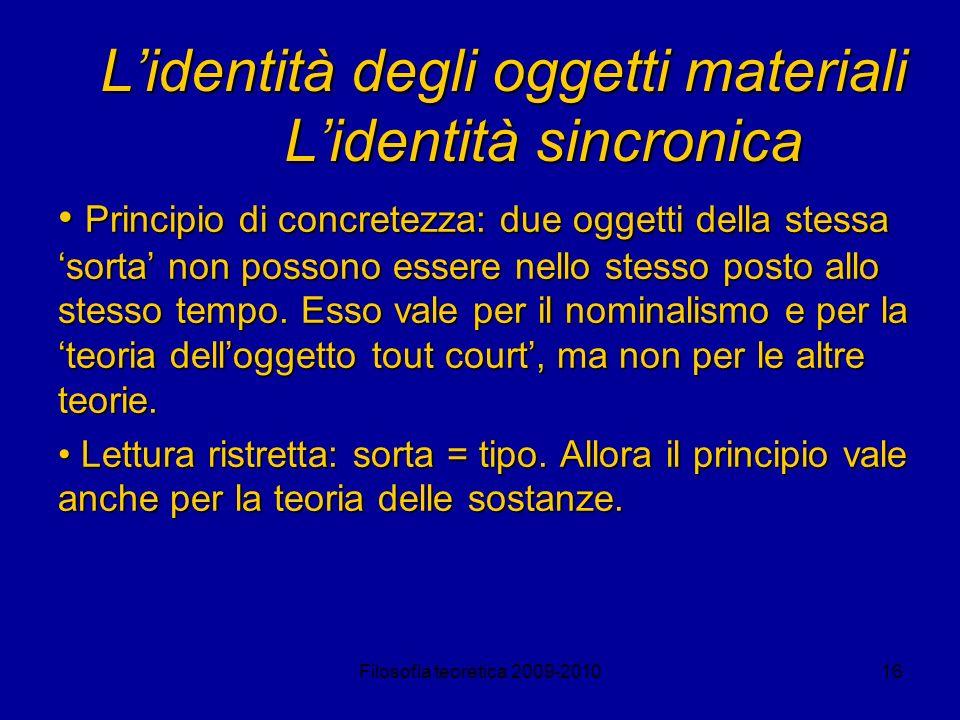 Filosofia teoretica 2009-201016 Lidentità degli oggetti materiali Lidentità sincronica Principio di concretezza: due oggetti della stessa sorta non po