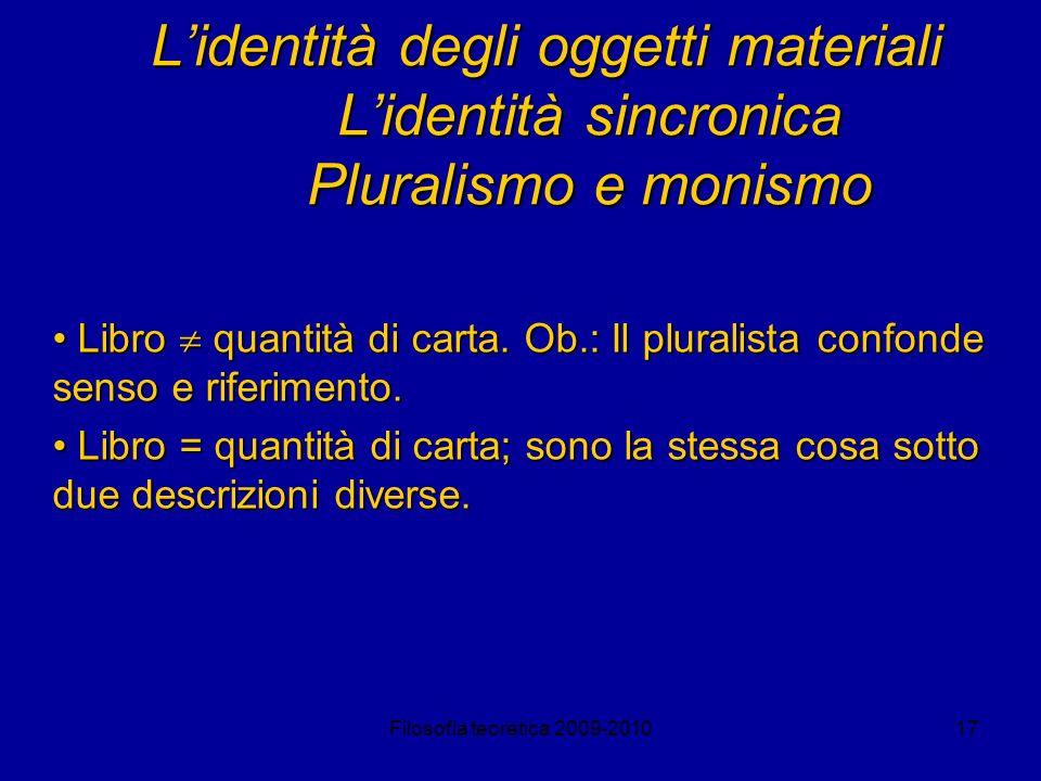 Filosofia teoretica 2009-201017 Lidentità degli oggetti materiali Lidentità sincronica Pluralismo e monismo Libro quantità di carta. Ob.: Il pluralist