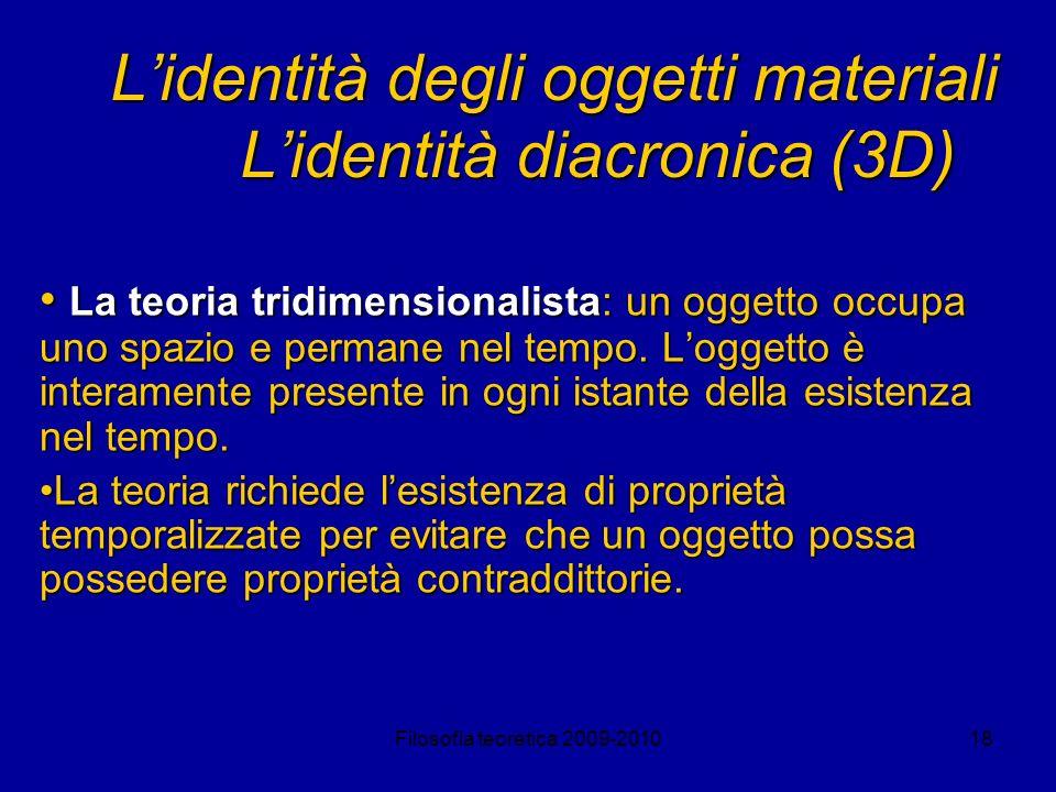 Filosofia teoretica 2009-201018 Lidentità degli oggetti materiali Lidentità diacronica (3D) La teoria tridimensionalista: un oggetto occupa uno spazio