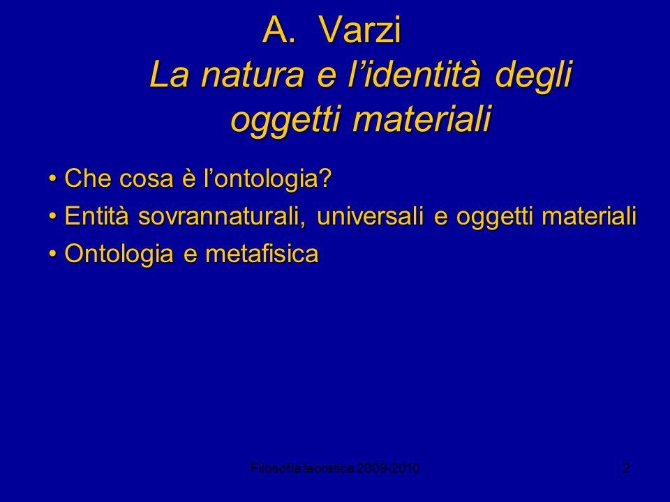 Filosofia teoretica 2009-20103 La natura degli oggetti materiali Il nomimalismo Esistono solo oggetti particolari privi di struttura metafisica; le loro proprietà sono solo modi di descrivere tali oggetti secondo convenzioni linguistiche.
