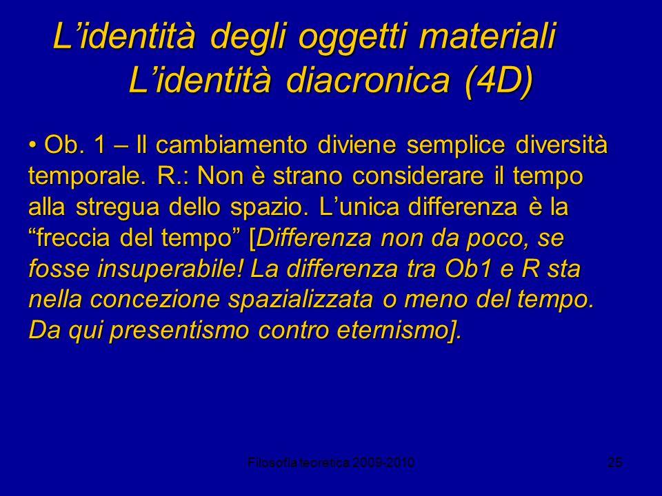 Filosofia teoretica 2009-201025 Lidentità degli oggetti materiali Lidentità diacronica (4D) Ob. 1 – Il cambiamento diviene semplice diversità temporal