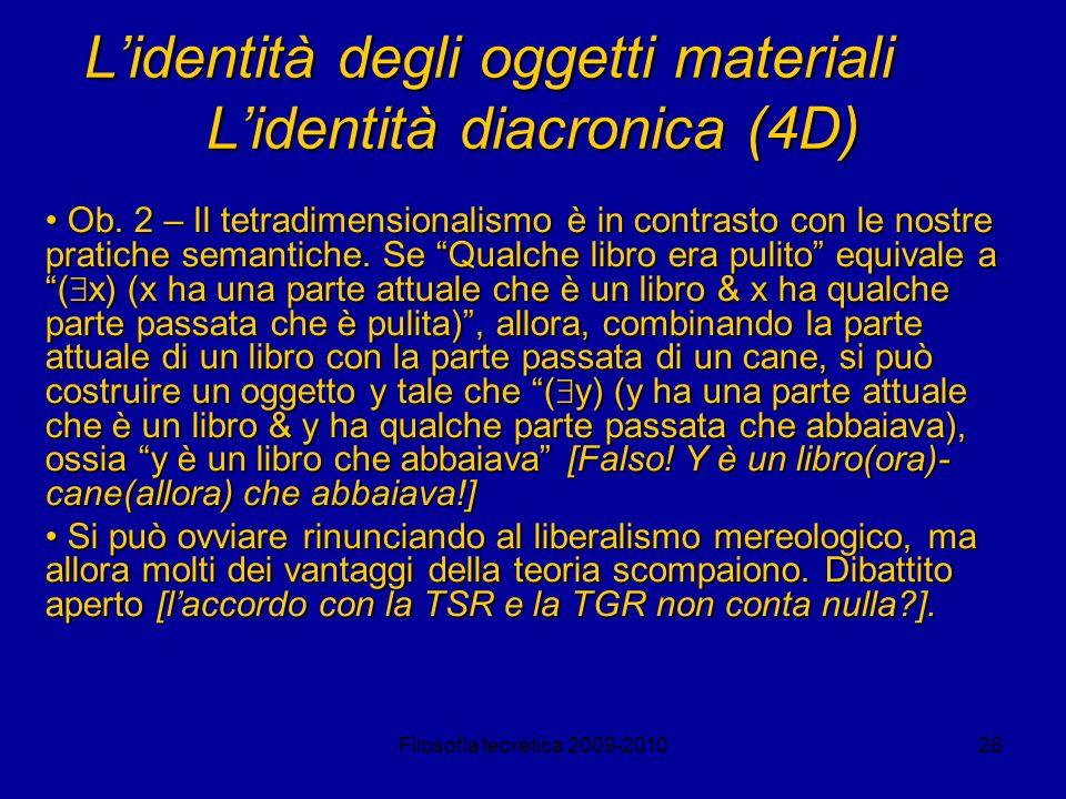 Filosofia teoretica 2009-201026 Lidentità degli oggetti materiali Lidentità diacronica (4D) Ob. 2 – Il tetradimensionalismo è in contrasto con le nost