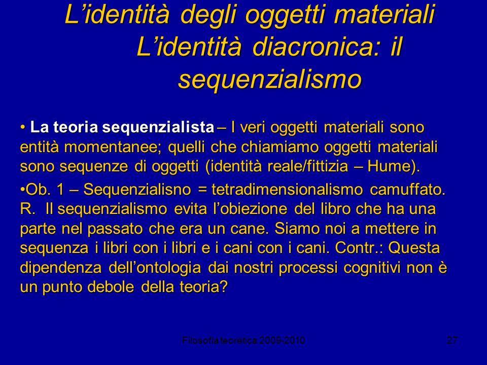 Filosofia teoretica 2009-201027 Lidentità degli oggetti materiali Lidentità diacronica: il sequenzialismo La teoria sequenzialista – I veri oggetti ma