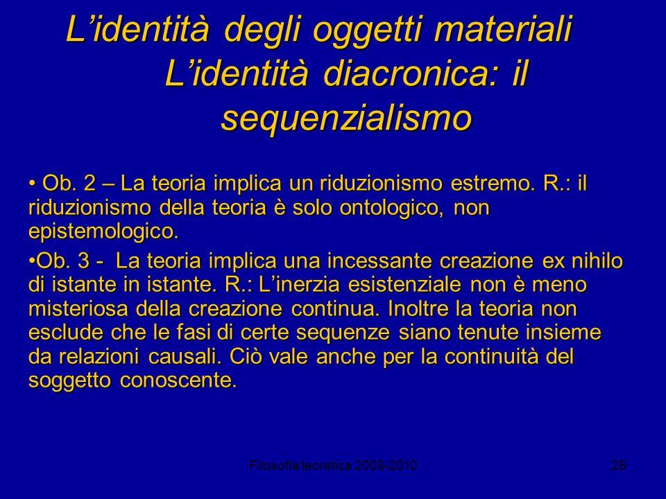 Filosofia teoretica 2009-201028 Lidentità degli oggetti materiali Lidentità diacronica: il sequenzialismo Ob. 2 – La teoria implica un riduzionismo es