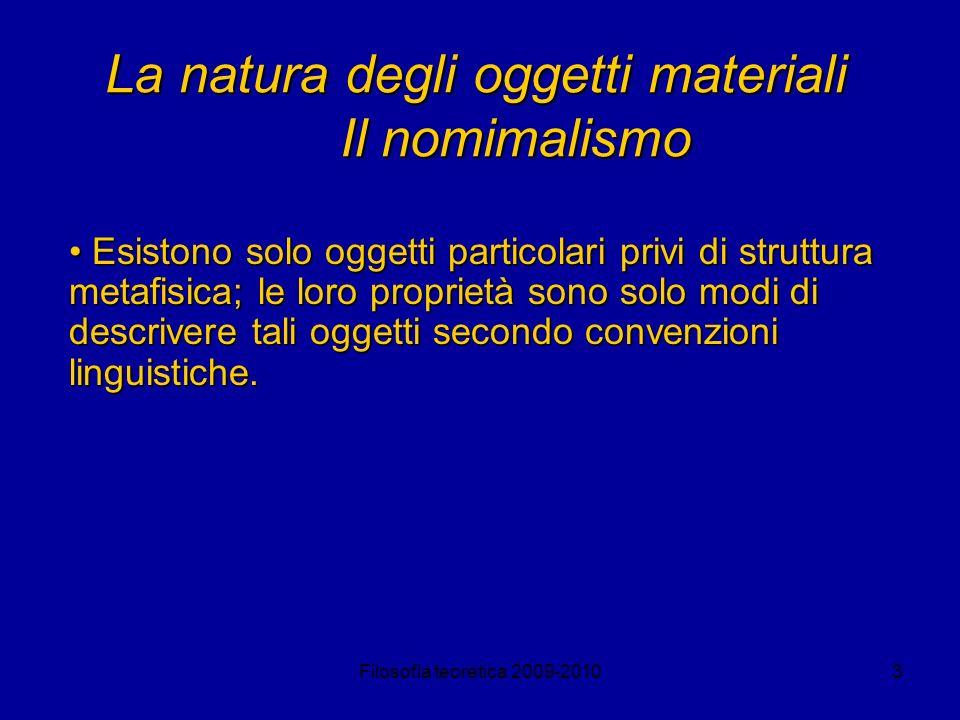 Filosofia teoretica 2009-20103 La natura degli oggetti materiali Il nomimalismo Esistono solo oggetti particolari privi di struttura metafisica; le lo