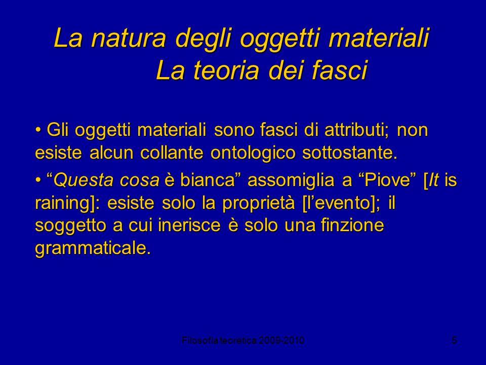 Filosofia teoretica 2009-20105 La natura degli oggetti materiali La teoria dei fasci Gli oggetti materiali sono fasci di attributi; non esiste alcun c