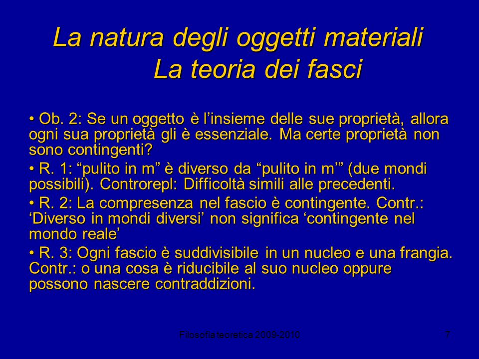 Filosofia teoretica 2009-20107 La natura degli oggetti materiali La teoria dei fasci Ob. 2: Se un oggetto è linsieme delle sue proprietà, allora ogni
