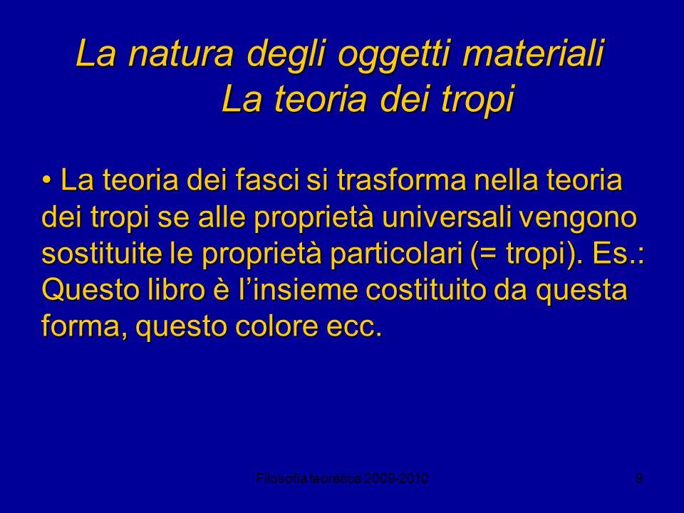 Filosofia teoretica 2009-201010 La natura degli oggetti materiali La teoria dei tropi Ob.: mentre un oggetto particolare è individuato da una particolare collocazione nello spazio e nel tempo, i tropi non sono individuabili così; e quindi sono senza identità.