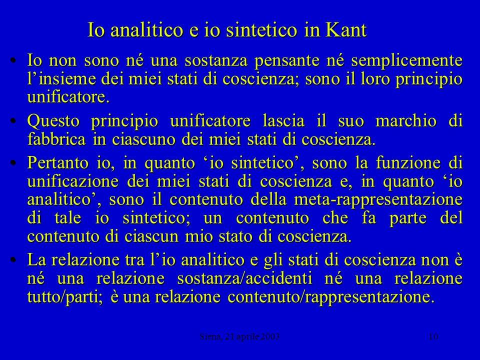 Siena, 21 aprile 20039 Io analitico e io sintetico in Kant Infatti la coscienza empirica, che accompagna diverse rappresentazioni, è in sé dispersa e senza relazione con lidentità del soggetto.