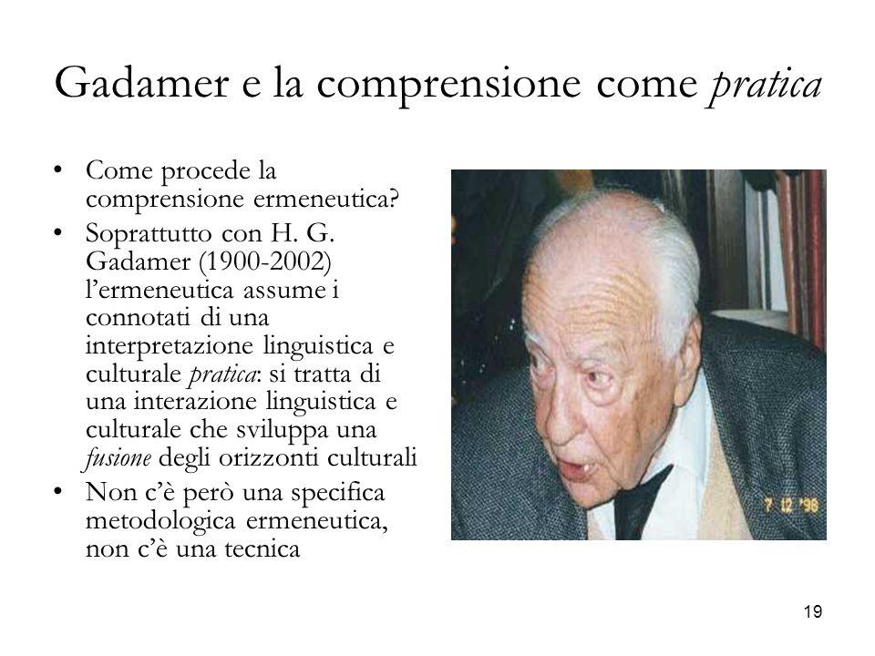 19 Gadamer e la comprensione come pratica Come procede la comprensione ermeneutica? Soprattutto con H. G. Gadamer (1900-2002) lermeneutica assume i co