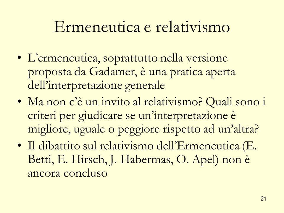 21 Ermeneutica e relativismo Lermeneutica, soprattutto nella versione proposta da Gadamer, è una pratica aperta dellinterpretazione generale Ma non cè