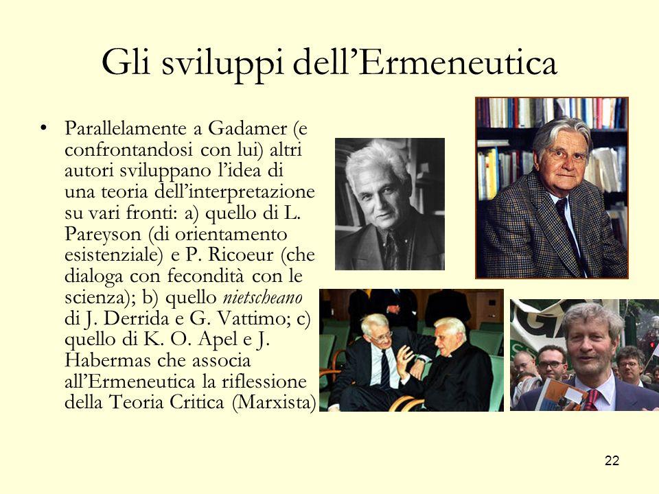 22 Gli sviluppi dellErmeneutica Parallelamente a Gadamer (e confrontandosi con lui) altri autori sviluppano lidea di una teoria dellinterpretazione su