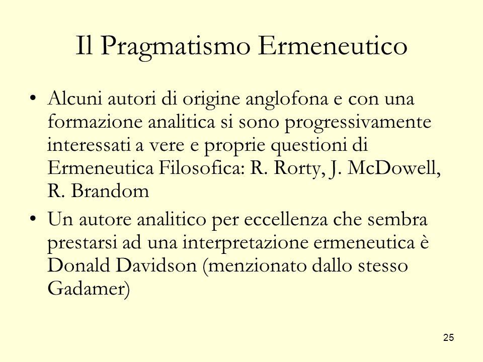 25 Il Pragmatismo Ermeneutico Alcuni autori di origine anglofona e con una formazione analitica si sono progressivamente interessati a vere e proprie