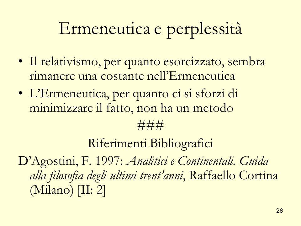 26 Ermeneutica e perplessità Il relativismo, per quanto esorcizzato, sembra rimanere una costante nellErmeneutica LErmeneutica, per quanto ci si sforz