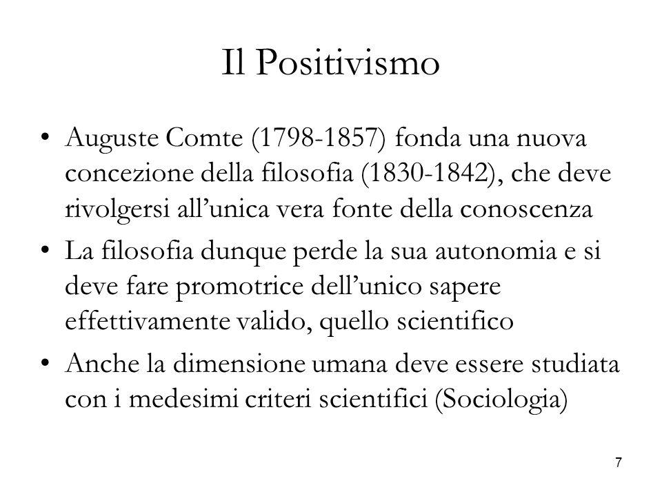 7 Il Positivismo Auguste Comte (1798-1857) fonda una nuova concezione della filosofia (1830-1842), che deve rivolgersi allunica vera fonte della conos