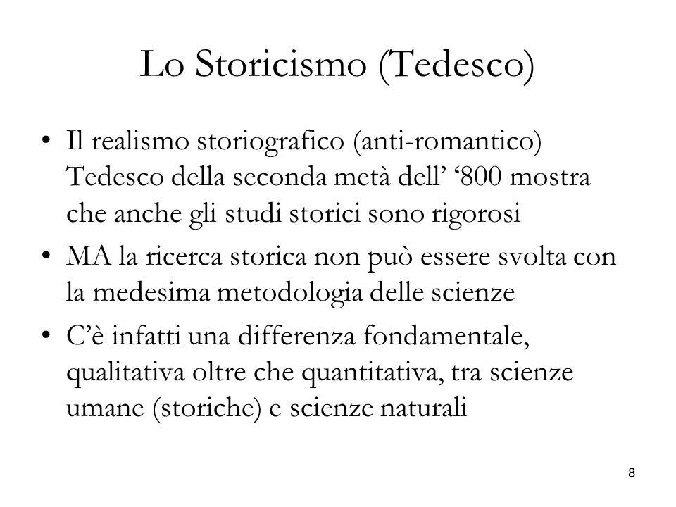 8 Lo Storicismo (Tedesco) Il realismo storiografico (anti-romantico) Tedesco della seconda metà dell 800 mostra che anche gli studi storici sono rigor