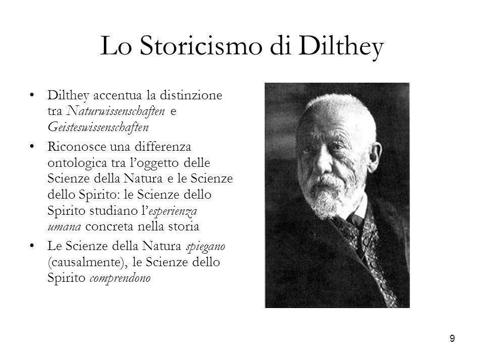 9 Lo Storicismo di Dilthey Dilthey accentua la distinzione tra Naturwissenschaften e Geisteswissenschaften Riconosce una differenza ontologica tra log