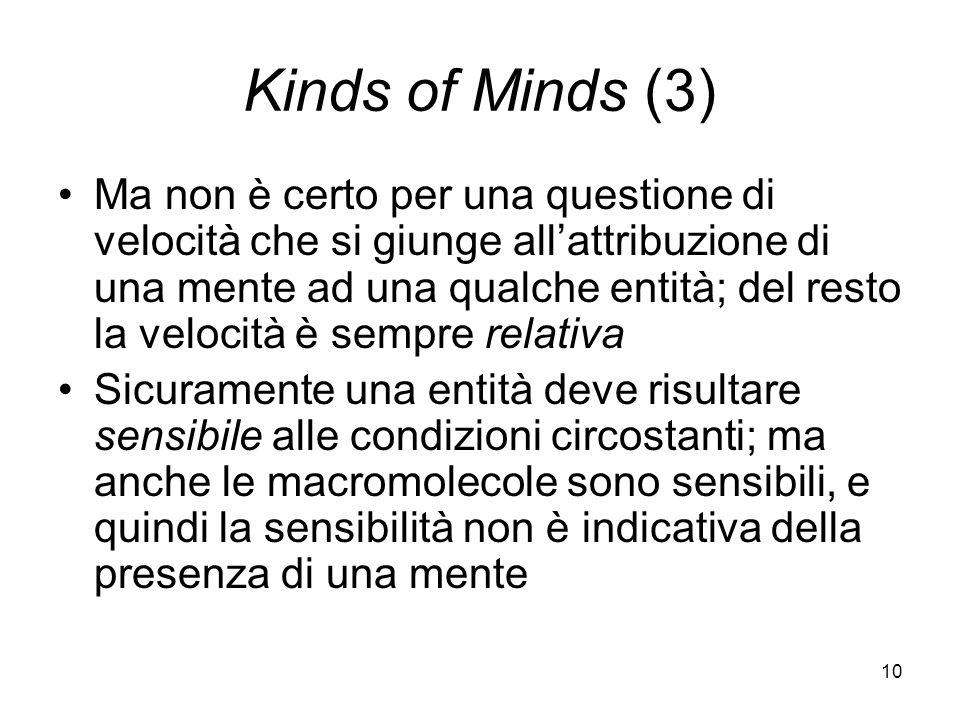 10 Kinds of Minds (3) Ma non è certo per una questione di velocità che si giunge allattribuzione di una mente ad una qualche entità; del resto la velocità è sempre relativa Sicuramente una entità deve risultare sensibile alle condizioni circostanti; ma anche le macromolecole sono sensibili, e quindi la sensibilità non è indicativa della presenza di una mente