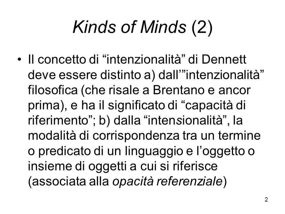 2 Kinds of Minds (2) Il concetto di intenzionalità di Dennett deve essere distinto a) dallintenzionalità filosofica (che risale a Brentano e ancor prima), e ha il significato di capacità di riferimento; b) dalla intensionalità, la modalità di corrispondenza tra un termine o predicato di un linguaggio e loggetto o insieme di oggetti a cui si riferisce (associata alla opacità referenziale)