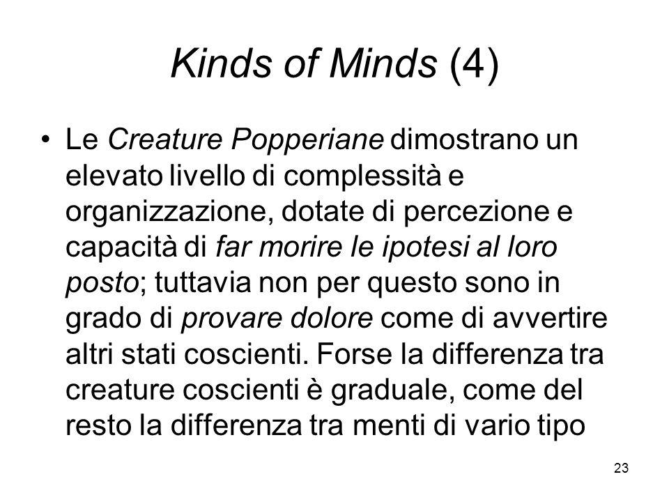 23 Kinds of Minds (4) Le Creature Popperiane dimostrano un elevato livello di complessità e organizzazione, dotate di percezione e capacità di far morire le ipotesi al loro posto; tuttavia non per questo sono in grado di provare dolore come di avvertire altri stati coscienti.
