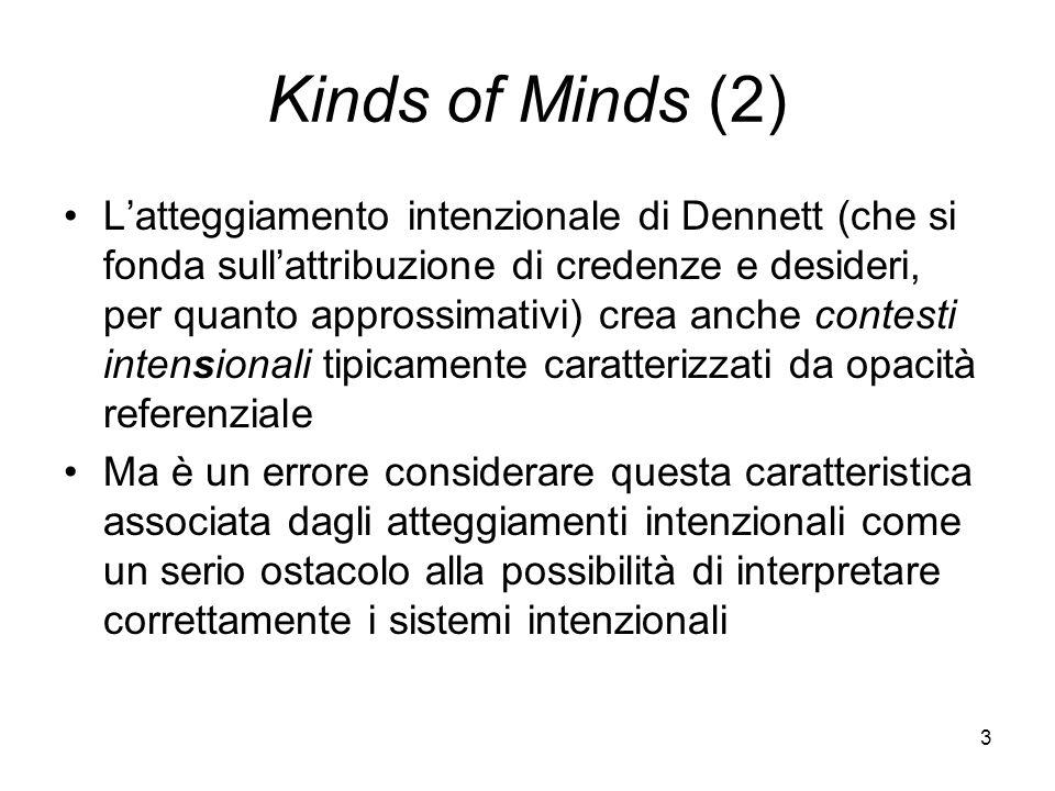 3 Kinds of Minds (2) Latteggiamento intenzionale di Dennett (che si fonda sullattribuzione di credenze e desideri, per quanto approssimativi) crea anche contesti intensionali tipicamente caratterizzati da opacità referenziale Ma è un errore considerare questa caratteristica associata dagli atteggiamenti intenzionali come un serio ostacolo alla possibilità di interpretare correttamente i sistemi intenzionali
