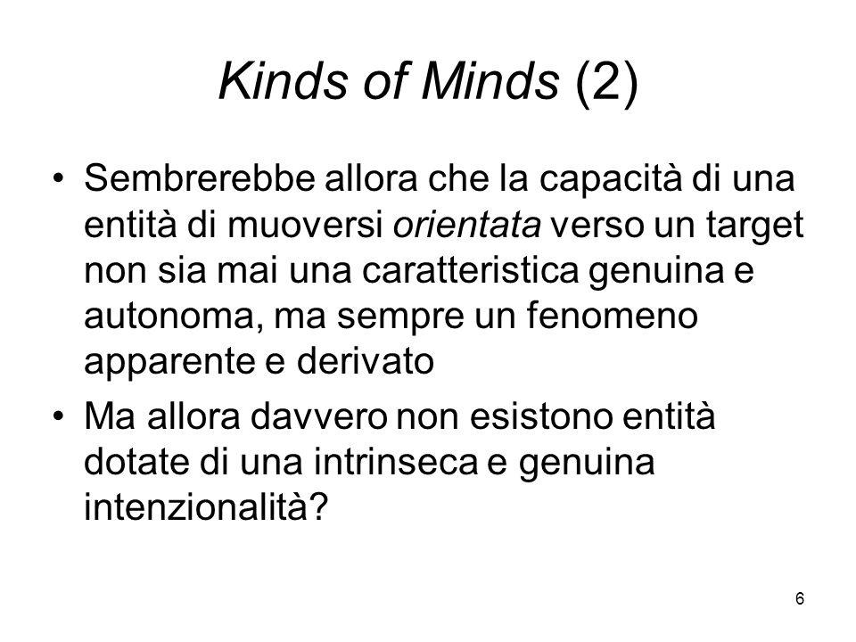 6 Kinds of Minds (2) Sembrerebbe allora che la capacità di una entità di muoversi orientata verso un target non sia mai una caratteristica genuina e autonoma, ma sempre un fenomeno apparente e derivato Ma allora davvero non esistono entità dotate di una intrinseca e genuina intenzionalità
