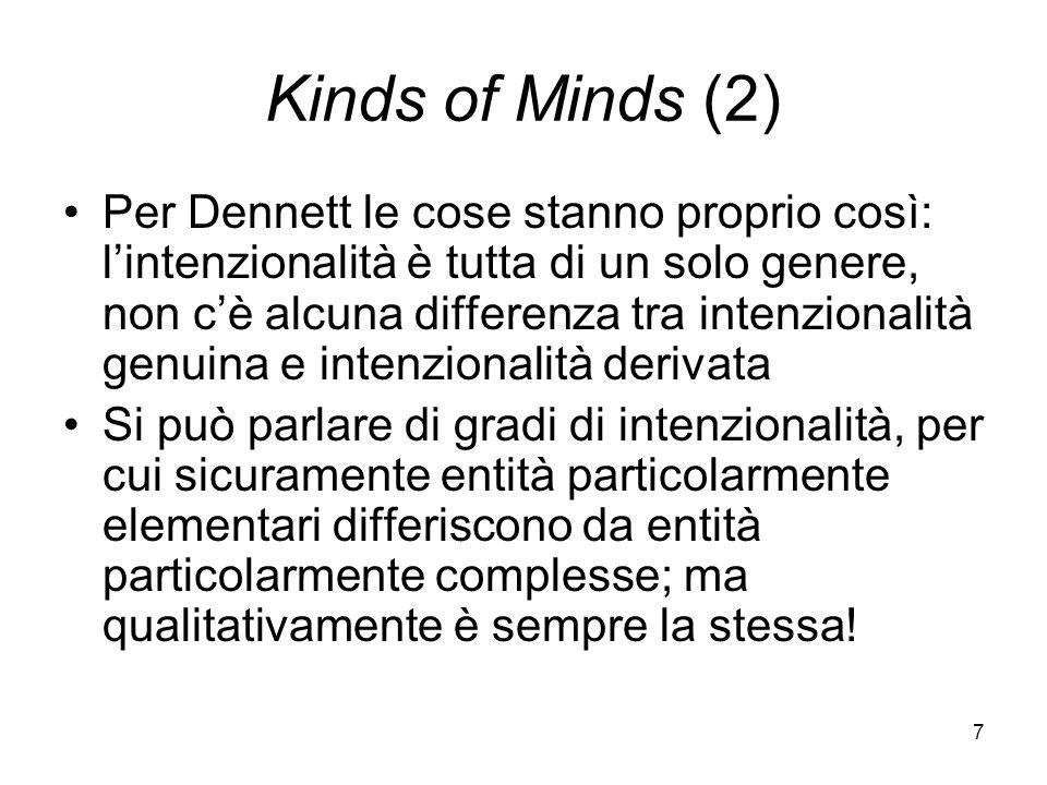 7 Kinds of Minds (2) Per Dennett le cose stanno proprio così: lintenzionalità è tutta di un solo genere, non cè alcuna differenza tra intenzionalità genuina e intenzionalità derivata Si può parlare di gradi di intenzionalità, per cui sicuramente entità particolarmente elementari differiscono da entità particolarmente complesse; ma qualitativamente è sempre la stessa!