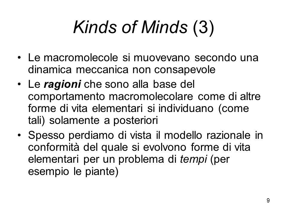 9 Kinds of Minds (3) Le macromolecole si muovevano secondo una dinamica meccanica non consapevole Le ragioni che sono alla base del comportamento macromolecolare come di altre forme di vita elementari si individuano (come tali) solamente a posteriori Spesso perdiamo di vista il modello razionale in conformità del quale si evolvono forme di vita elementari per un problema di tempi (per esempio le piante)