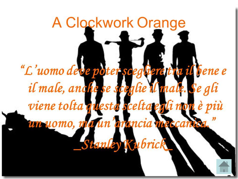 A Clockwork Orange L uomo deve poter scegliere tra il bene e il male, anche se sceglie il male. Se gli viene tolta questa scelta egli non è più un uom